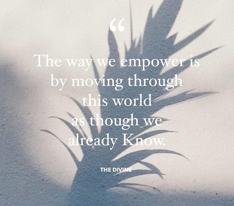 The way we empower is by moving through this world as though we already Know.